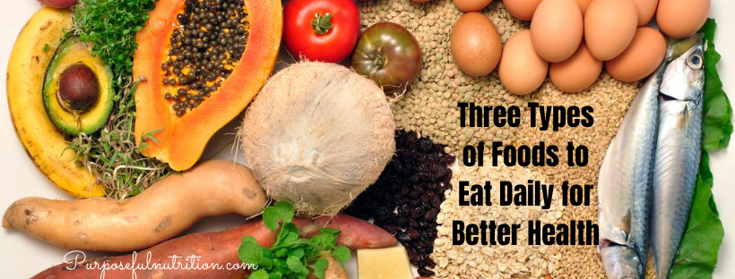 Three Types Of Foods To Eat Daily For Better Health